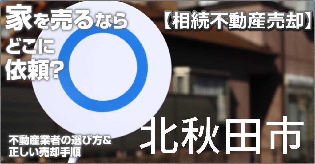 北秋田市で相続した家や土地の売却はどこに相談すればよい?3つの不動産業者の選び方&正しい手順