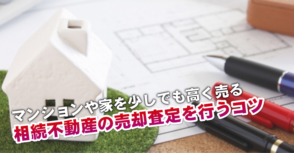 伴駅で相続マンションや一軒家の売却査定はどの不動産屋がいい?3つの高く売る正しい手順など