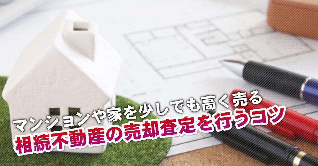 筑鉄沿線で相続マンションや一軒家の売却査定はどの不動産屋がいい?3つの高く売る正しい手順など