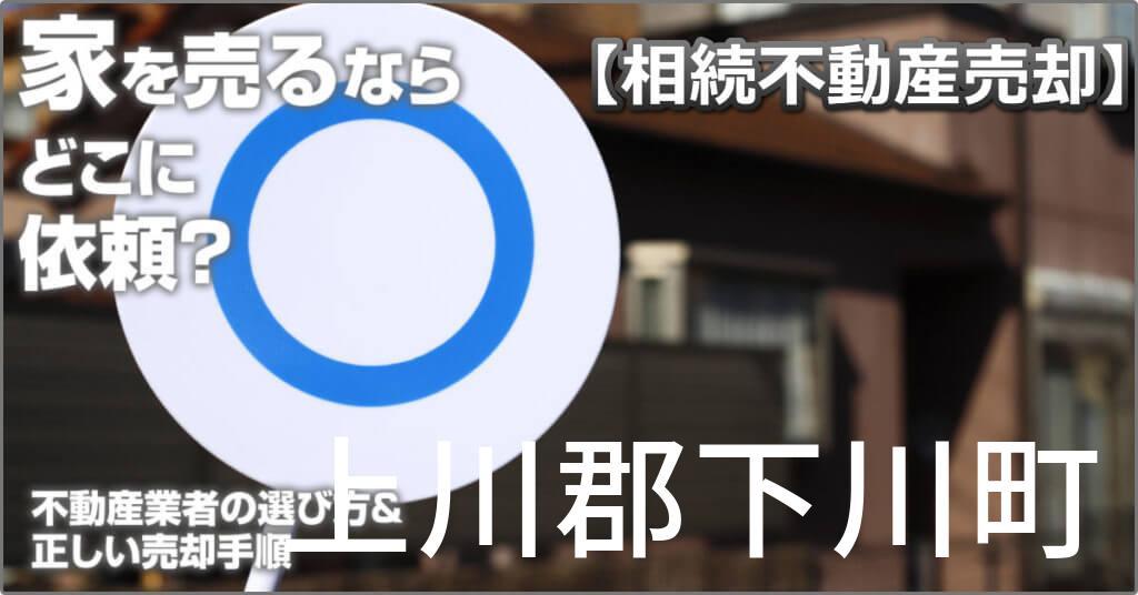 上川郡下川町で相続した家や土地の売却はどこに相談すればよい?3つの不動産業者の選び方&正しい手順