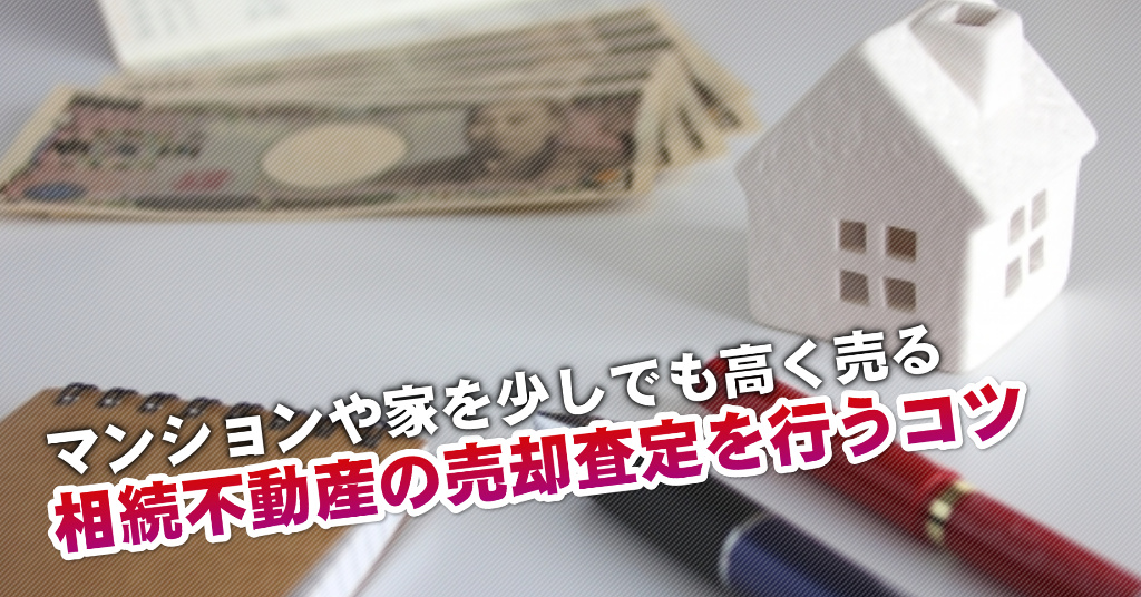早川駅で相続マンションや一軒家の売却査定はどの不動産屋がいい?3つの高く売る正しい手順など