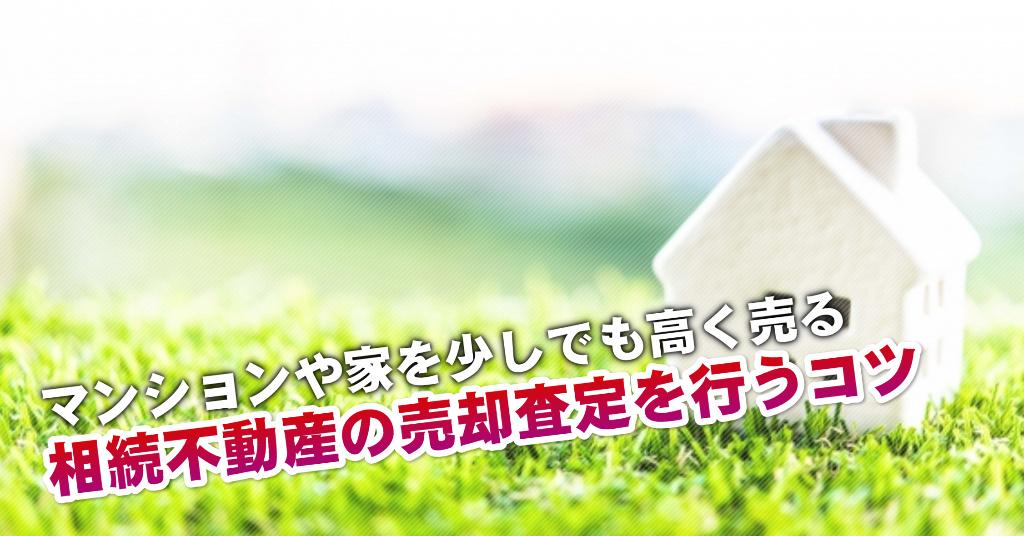 西川原駅で相続マンションや一軒家の売却査定はどの不動産屋がいい?3つの高く売る正しい手順など