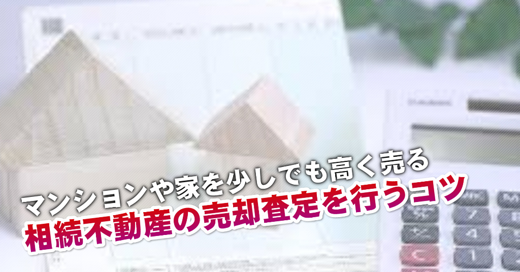 飛田給駅で相続マンションや一軒家の売却査定はどの不動産屋がいい?3つの高く売る正しい手順など