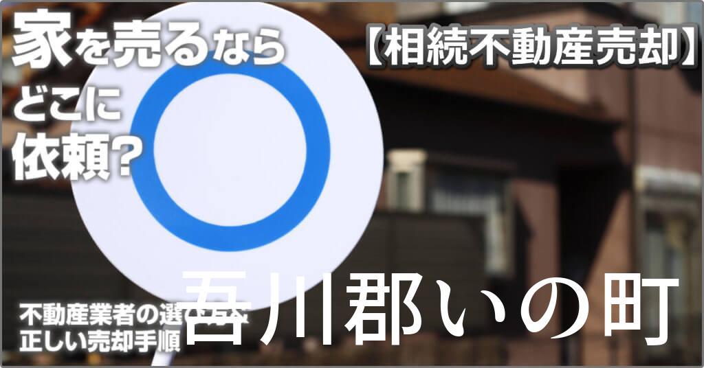 吾川郡いの町で相続した家や土地の売却はどこに相談すればよい?3つの不動産業者の選び方&正しい手順