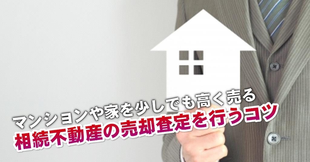花畑駅で相続マンションや一軒家の売却査定はどの不動産屋がいい?3つの高く売る正しい手順など