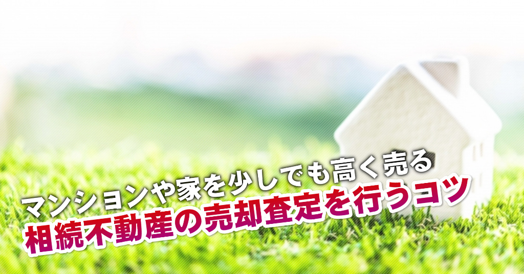名島駅で相続マンションや一軒家の売却査定はどの不動産屋がいい?3つの高く売る正しい手順など