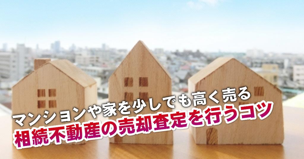 津古駅で相続マンションや一軒家の売却査定はどの不動産屋がいい?3つの高く売る正しい手順など