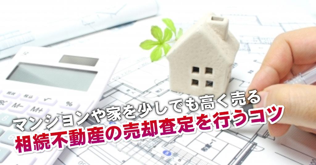 卸町駅で相続マンションや一軒家の売却査定はどの不動産屋がいい?3つの高く売る正しい手順など